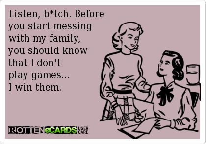Listen, b*tch. Before you start messing with my family, you should know that I don't play games...I win them.