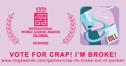 Crap I'm Broke has been nominated for the IMGA International Mobile Gaming Awards! It is surreal that our game about a penniless millennial is among contenders like Pokemon Go and Day of the Tentacle. We are speechless.  If we want to stand a chance, we will need your help! Please, if you feel we deserve it, vote for Crap! I'm Broke on the IMGA website. You need an account but it only takes a sec. It would mean the world to us if you voted and spread the word…