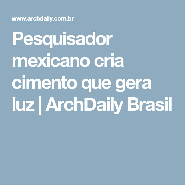 Pesquisador mexicano cria cimento que gera luz | ArchDaily Brasil