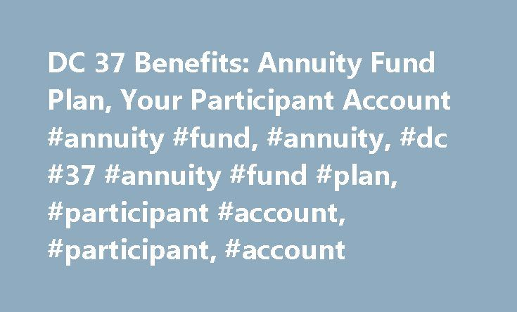 DC 37 Benefits: Annuity Fund Plan, Your Participant Account #annuity #fund, #annuity, #dc #37 #annuity #fund #plan, #participant #account, #participant, #account http://kansas-city.remmont.com/dc-37-benefits-annuity-fund-plan-your-participant-account-annuity-fund-annuity-dc-37-annuity-fund-plan-participant-account-participant-account/  # Annuity Fund Plan Your Participant Account Employer contributions payable pursuant to collective bargaining agreements are allocated to your Participant…