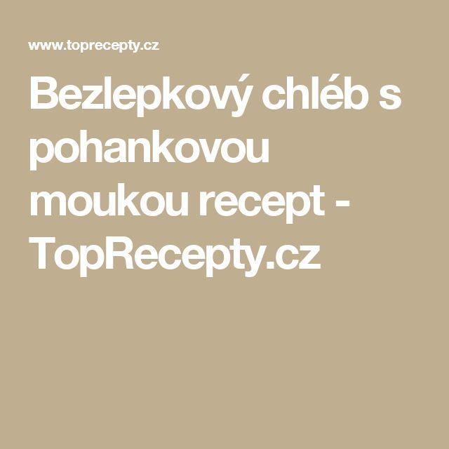 Bezlepkový chléb s pohankovou moukou recept - TopRecepty.cz
