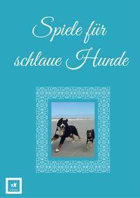 Spiele für schlaue Hunde - Das E-Book! Noch bis Mitte September 2016 gibt es das E-Book kostenlos, also greif zu!