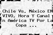 http://tecnoautos.com/wp-content/uploads/imagenes/tendencias/thumbs/chile-vs-mexico-en-vivo-hora-y-canal-en-america-tv-por-la-copa.jpg Mexico Vs Chile. Chile vs. México EN VIVO, hora y canal en América TV por la Copa ..., Enlaces, Imágenes, Videos y Tweets - http://tecnoautos.com/actualidad/mexico-vs-chile-chile-vs-mexico-en-vivo-hora-y-canal-en-america-tv-por-la-copa/