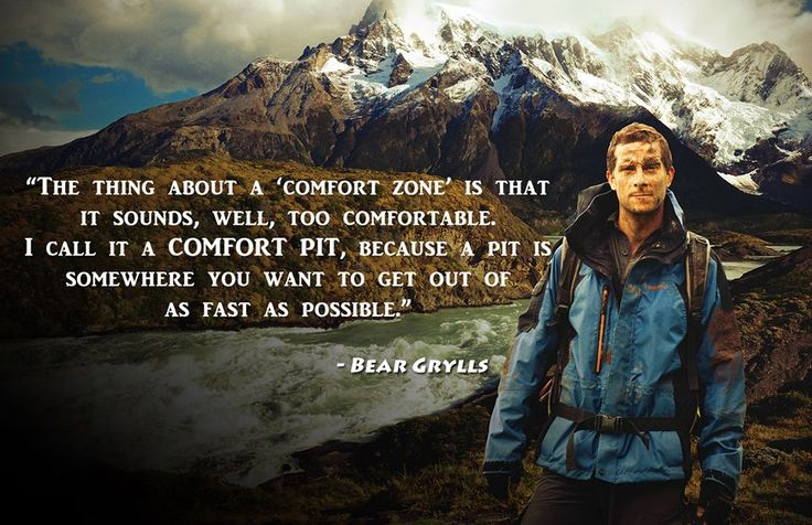 The thing about a comfort zone is that it sounds, well, too comfortable. I call it a COMFORT PIT because a pit is somewhere you want to get out of as fast as possible. Bear Grylls