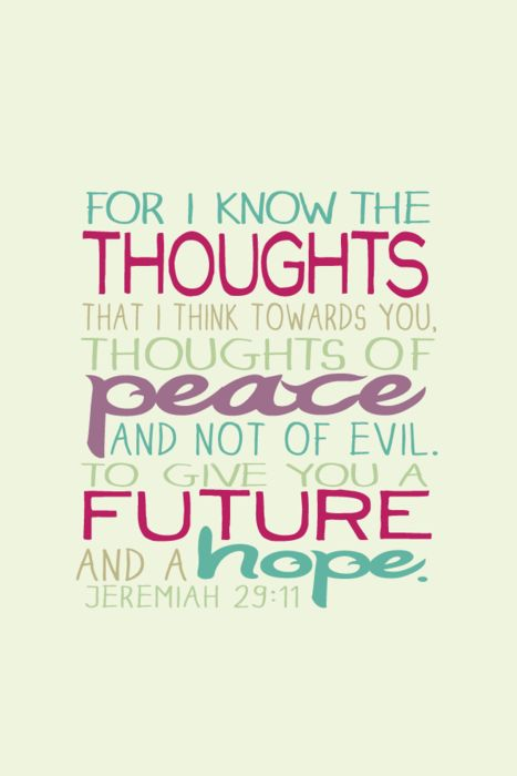 """""""For I know the thoughts that I think towards you, thoughts of peace and not of evil. To give you a future and a hope."""" Jeremiah 29:11Jer 29 11, Favorite Bible Verses, God, Inspiration, Quotes, Favorite Verses, 2911, Bible Vers For Hope, Jeremiah 29 11"""