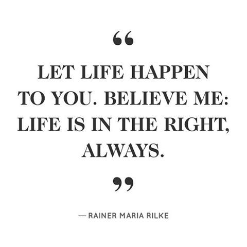 """""""Let life happen to you, believe me: Life is in the right, always."""" -Rainer Maria WIlke"""