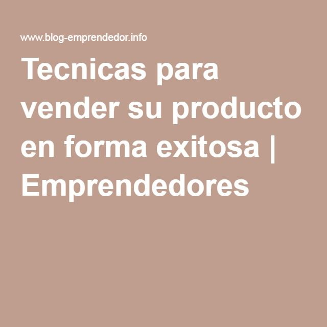 Tecnicas para vender su producto en forma exitosa | Emprendedores