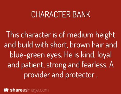 Character -- this character is of medium height and build with short, brown hair and blue-green eyes. he is kind, loyal and patient, strong and fearless. a provider and protector