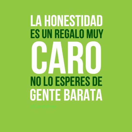 """""""La Honestidad es un regalo muy caro, no lo esperes de gente Barata""""."""