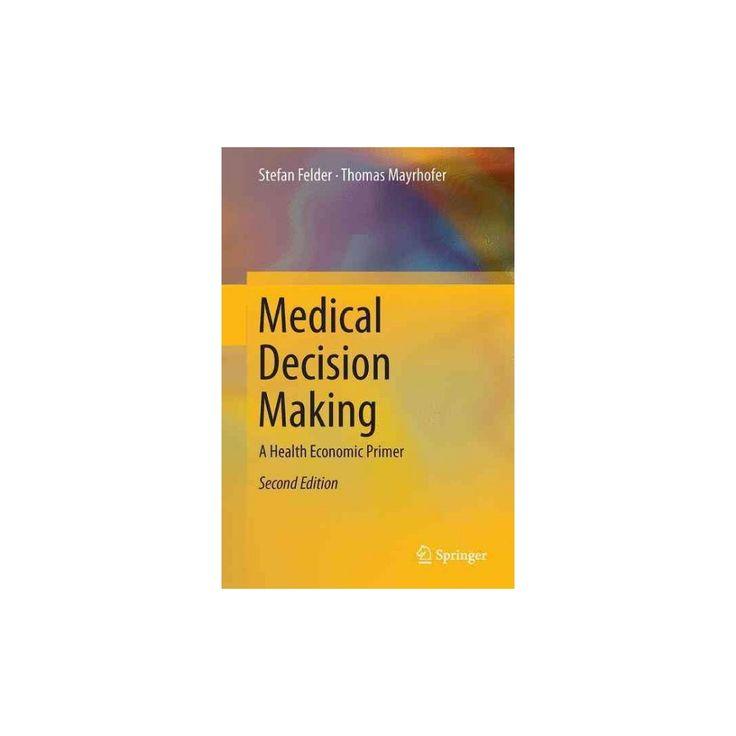 Medical Decision Making : A Health Economic Primer (Hardcover) (Stefan Felder & Thomas Mayrhofer)