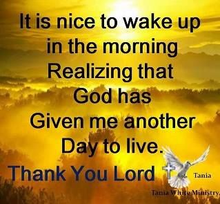 It is nice to wake up in the morning Realizing that God has Given me