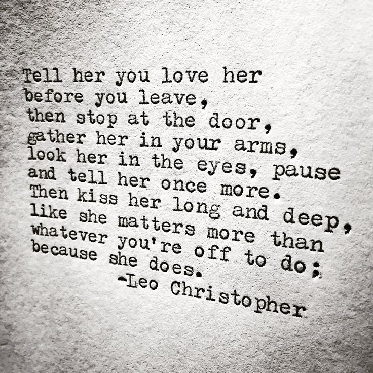 """J.J.- """"Tell her you love her before you leave, then stop at the door, gather her in your arms, look her in the eyes, pause and tell her once more. Then kiss her long and deep, like she matters more than whatever you are off to do; because she does."""" -Leo Christopher (poet)"""