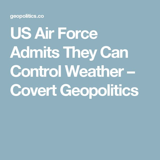 US Air Force Admits They Can Control Weather – Covert Geopolitics