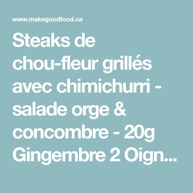 Steaks de chou-fleur grillés avec chimichurri - salade orge & concombre - 20g Gingembre 2 Oignons verts 2 Concombres libanais 1 Lime 1 Chou-fleur 1 Botte de coriandre 30ml Vinaigre de vin rouge 225g Orge perlé 9g Mélange d'épices pour steak de chou-fleur (sumac, paprika fumé)