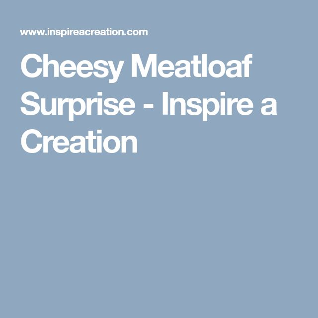 Cheesy Meatloaf Surprise - Inspire a Creation