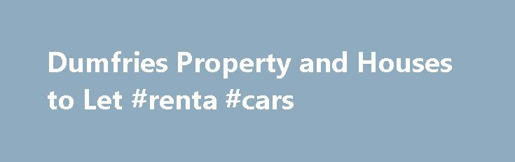 Dumfries Property and Houses to Let #renta #cars http://rental.nef2.com/dumfries-property-and-houses-to-let-renta-cars/  #homes for let # Houses Property for Rent You are here: Dumfries and Galloway Property Houses and Property for rent in Dumfries and Galloway Property For Rent To Let in Dumfries and Galloway Please find below details of houses, flats, rooms and other properties that are to let or are for rent in Dumfries and Galloway, south west Scotland. Make sure you are seeing all the…