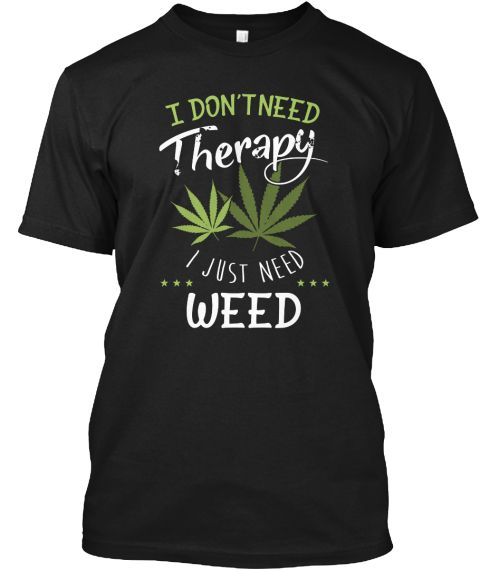 LIMITED EDITIONS!    TAGS:  Weed, Hanf, Kanabis, Cannabis, Marijuana, Smoke, Smoking, Rauchen, Raucher, Cancer, Drug, Drugs, I don't need Therapy I just need more Weed, Drug, Drugs, Medicine, Drogen, Droge, Medizin, Krebs