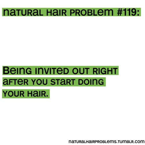 natural hair problem  19  being invited out right after you start doing your hair