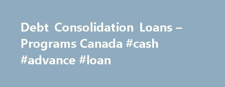 Debt Consolidation Loans – Programs Canada #cash #advance #loan http://loans.remmont.com/debt-consolidation-loans-programs-canada-cash-advance-loan/  #debt consolidation loans # Debt Consolidation Loans Programs Canada If you're struggling with multiple payments, debt consolidation can help you combine your debt payments into one. Not only does it help with debt management, but it can also save you money! Several forms of debt consolidation are available in Canada. The most common involves…