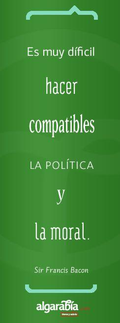 """""""Es muy difícil hacer compatibles la política y la moral""""  Sir Francis Bacon"""