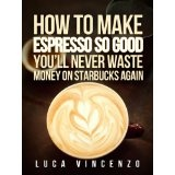 How to Make Espresso So Good You'll Never Waste Money on Starbucks Again (The Coffee Maestro Series) (Kindle Edition)By Luca Vincenzo