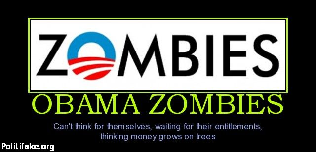 OBAMA ZOMBIES Can't think for themselves, waiting for their entitlements, thinking money grows on trees