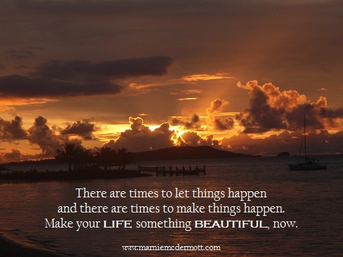 There are times to let things happen   and there are times to make things happen. Make your life something beautiful now. <3    Marnie McDermott