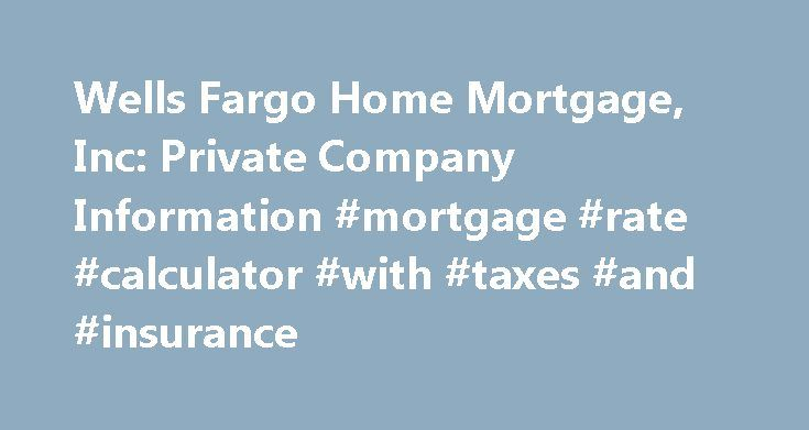 Wells Fargo Home Mortgage, Inc: Private Company Information #mortgage #rate #calculator #with #taxes #and #insurance http://mortgages.remmont.com/wells-fargo-home-mortgage-inc-private-company-information-mortgage-rate-calculator-with-taxes-and-insurance/  #wells home mortgage # Company Overview of Wells Fargo Home Mortgage, Inc. Wells Fargo Home Mortgage, Inc. Key Developments Wells Fargo Home Mortgage Announces Executive Changes Wells Fargo Home Mortgage has shifted Perry Hilzendeger to…
