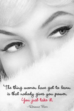 The thing women has got to learn is that nobody gives you power. You just take it. - Rosanne Barr #quotes
