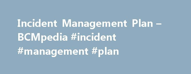 Incident Management Plan – BCMpedia #incident #management #plan http://nevada.nef2.com/incident-management-plan-bcmpedia-incident-management-plan/  # Incident Management Plan 2. Clearly defined and documented plan of action for use at the time of an incident, typically covering incident management plan (IMP)the key personnel, resources, services and actions needed to implement the incident management process. (Source. AE/HSC/NCEMA 7000:2012) 3. Clearly defined and documented plan of action…