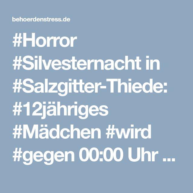 #Horror #Silvesternacht in #Salzgitter-Thiede: #12jähriges #Mädchen #wird #gegen 00:00 Uhr #niedergeschossen! › Behoerdenstress