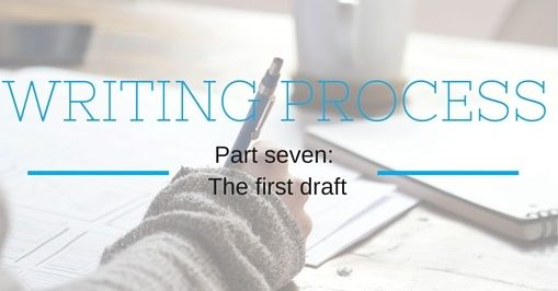 Writing Process Part Seven: The First Draft.