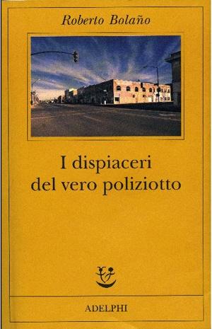 """Roberto Bolano """"I dispiaceri del vero poliziotto"""""""