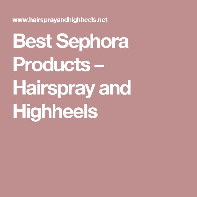 Best Sephora Products – Hairspray and Highheels