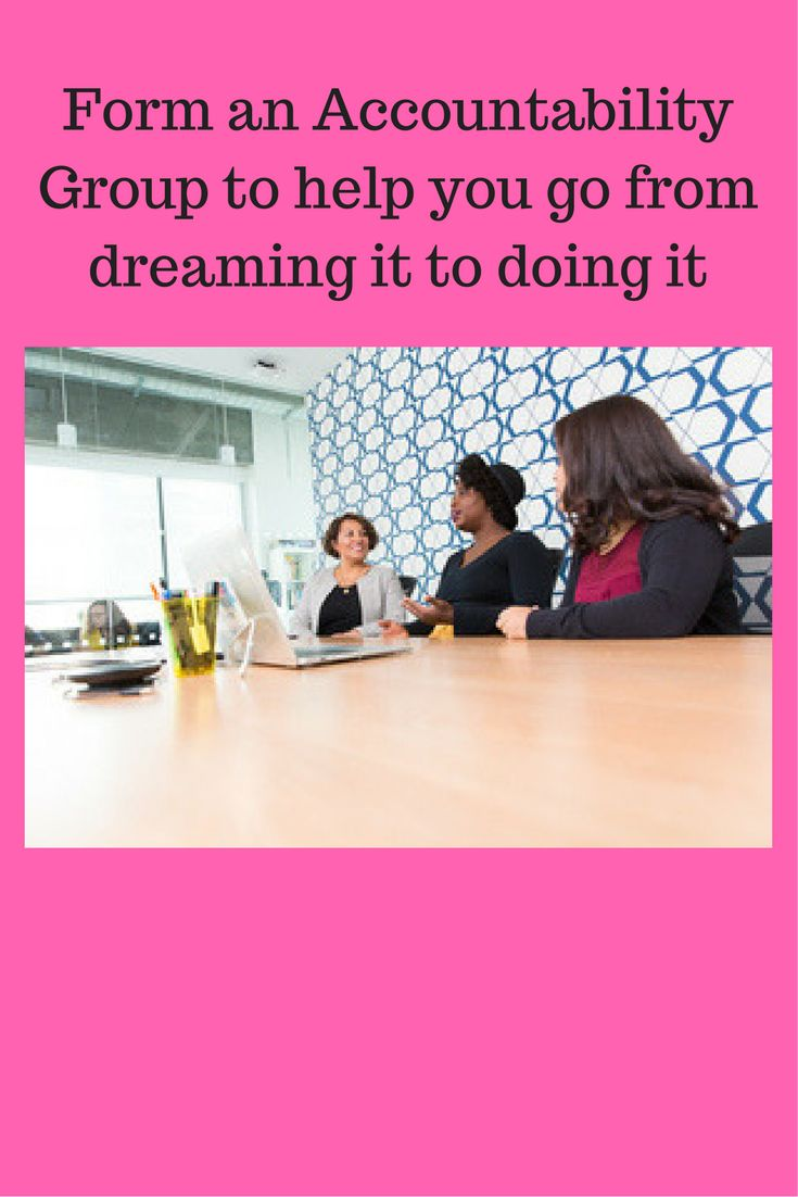 Accountability groups are a good source of support, strength and ideas that can help you take your ideas from dream to reality. If you are part of one, make plans to use it more strategically from today forward. If you are not part of one, take this opportunity to join or create one.You will be glad you did.