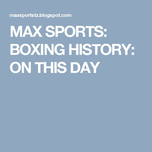 MAX SPORTS: BOXING HISTORY: ON THIS DAY