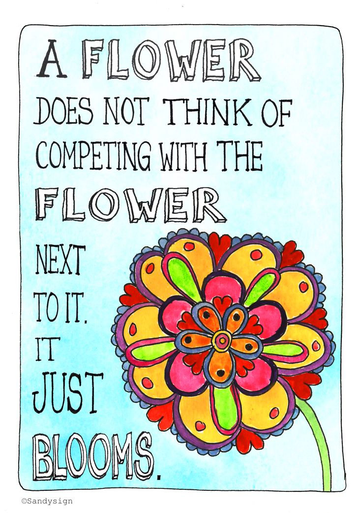 A flower does not think of competing with the flower next to it. It just blooms. Quote made by Sandysign, with love. http://sandysign.nl