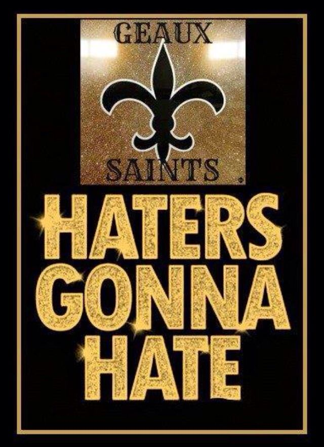 Haters gonna hate! Geaux Saints!! Who Dat!!