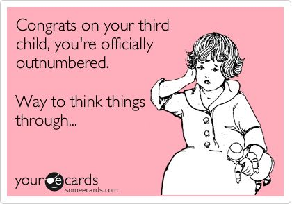 Congrats on your third child, you're officially outnumbered. Way to think things through... @Rebecca Valenzuela