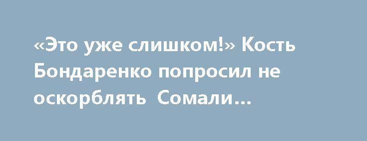 «Это уже слишком!» Кость Бондаренко попросил не оскорблять Сомали Украиной http://rusdozor.ru/2017/07/14/eto-uzhe-slishkom-kost-bondarenko-poprosil-ne-oskorblyat-somali-ukrainoj/  Из сравнительных для Украины объектов давно выбыли Гондурас и Габон. Как недосягаемые вершины для «центра Европы». Сегодня на выход определено Сомали. Сравнивать Украину с Сомали — это уже слишком, вынужден был отметить украинский политолог Константин Бондаренко. Так что, пока для ...
