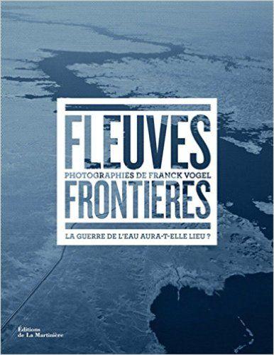 Fleuves frontières : La guerre de l'eau aura-t-elle lieu ? - Franck Vogel, Ségolène Allemandou, Gilles Boeuf
