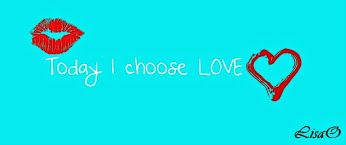 Today I choose LOVE..