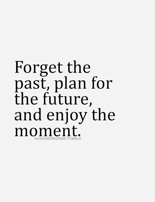 Forget the past, plan for the future, and enjoy the moment