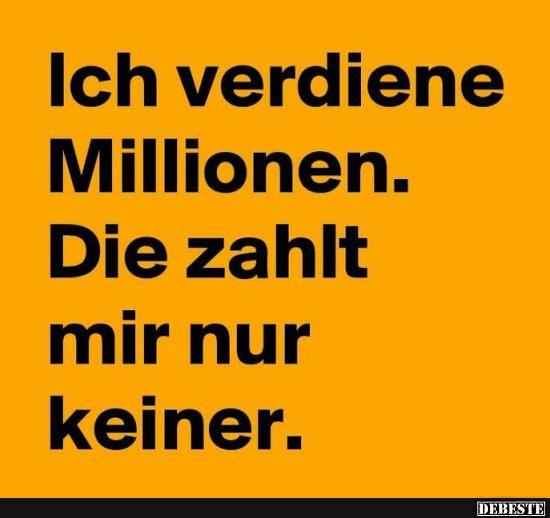 Ich verdiene Millionen.. Die zahlt mir nur keiner.. | Lustige Bilder, Sprüche, … – olaf berger