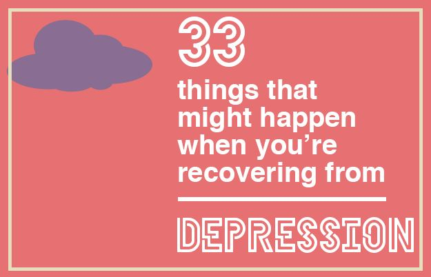 33 Things That Might Happen When You're Recovering From Depression