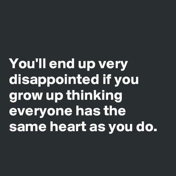 You'll end up very disappointed if you grow up thinking everyone has the same heart as you do. - Post by Ms_Ntlebi on Boldomatic