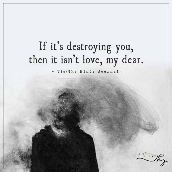 If it's destroying you - http://themindsjournal.com/if-its-destroying-you/