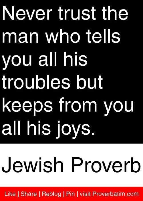 Never trust the man who tells you all his troubles but keeps from you all his joys. - Jewish Proverb #proverbs #quotes