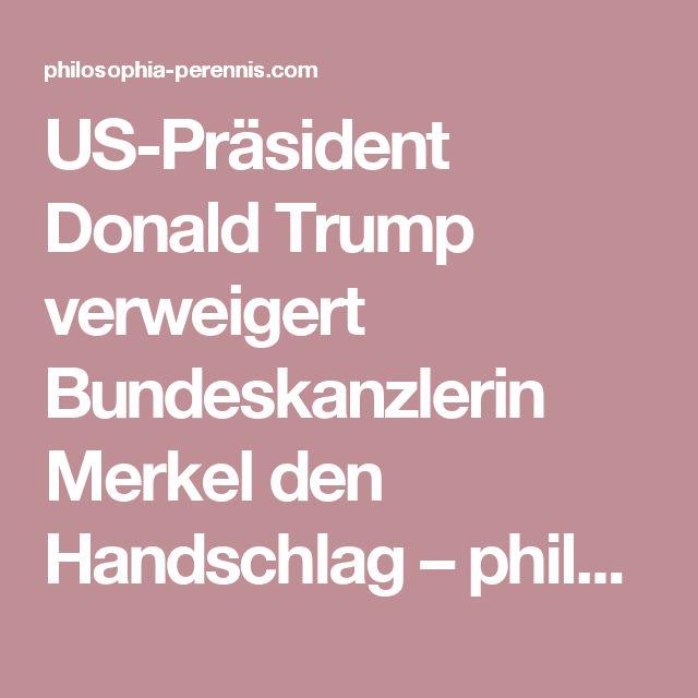 US-Präsident Donald Trump verweigert Bundeskanzlerin Merkel den Handschlag – philosophia perennis