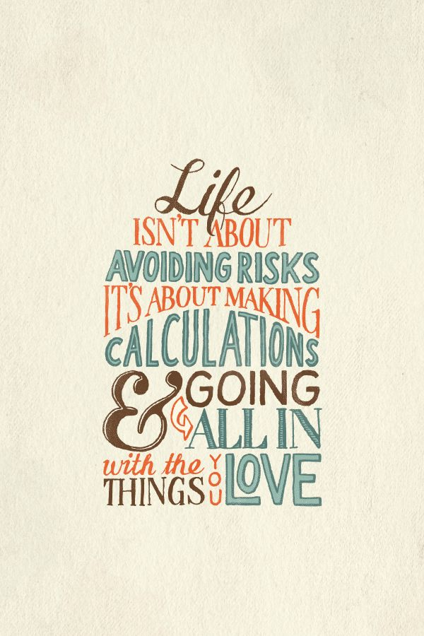 Life isn't about avoiding risks. It's about...